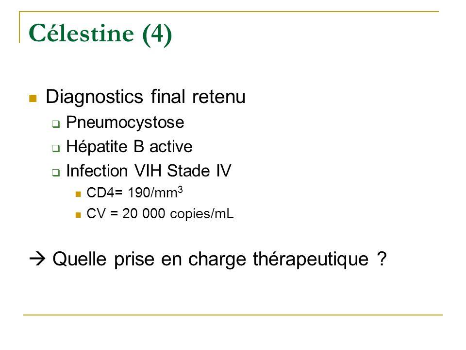 Célestine (4) Diagnostics final retenu Pneumocystose Hépatite B active Infection VIH Stade IV CD4= 190/mm 3 CV = 20 000 copies/mL Quelle prise en char