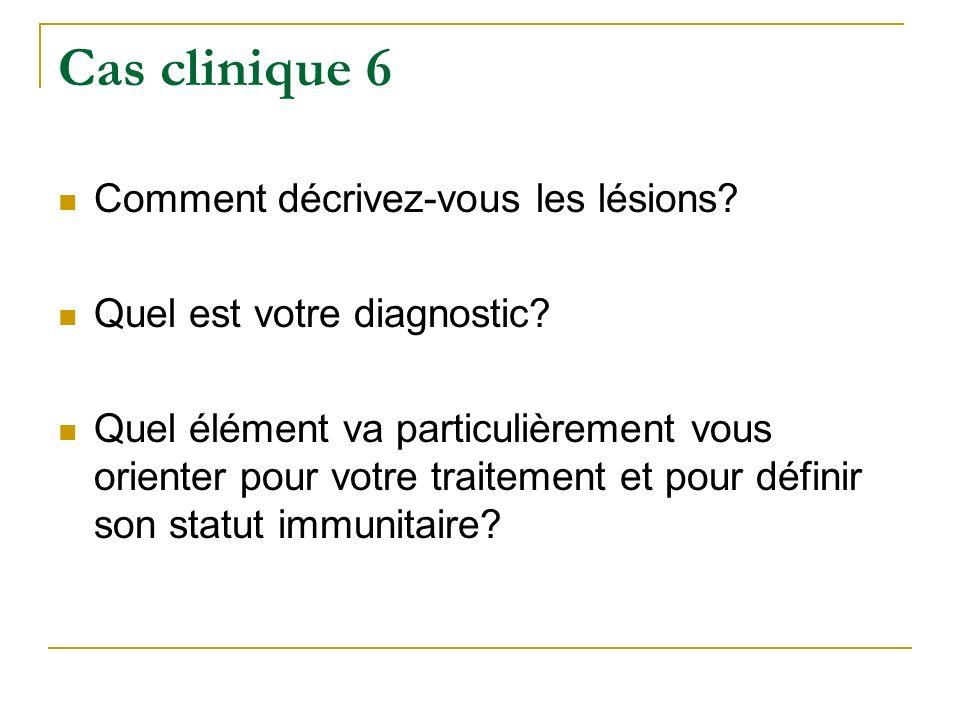 Cas clinique 6 Comment décrivez-vous les lésions? Quel est votre diagnostic? Quel élément va particulièrement vous orienter pour votre traitement et p