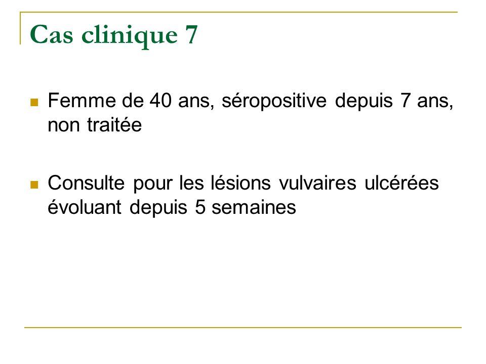 Cas clinique 7 Femme de 40 ans, séropositive depuis 7 ans, non traitée Consulte pour les lésions vulvaires ulcérées évoluant depuis 5 semaines