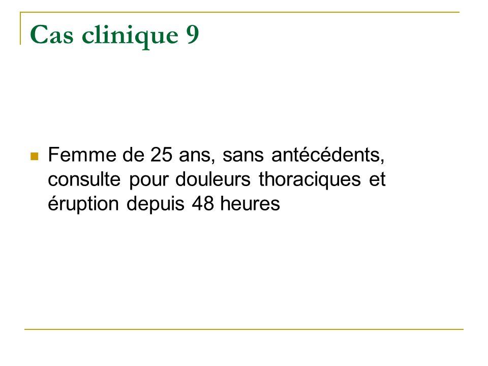 Cas clinique 9 Femme de 25 ans, sans antécédents, consulte pour douleurs thoraciques et éruption depuis 48 heures