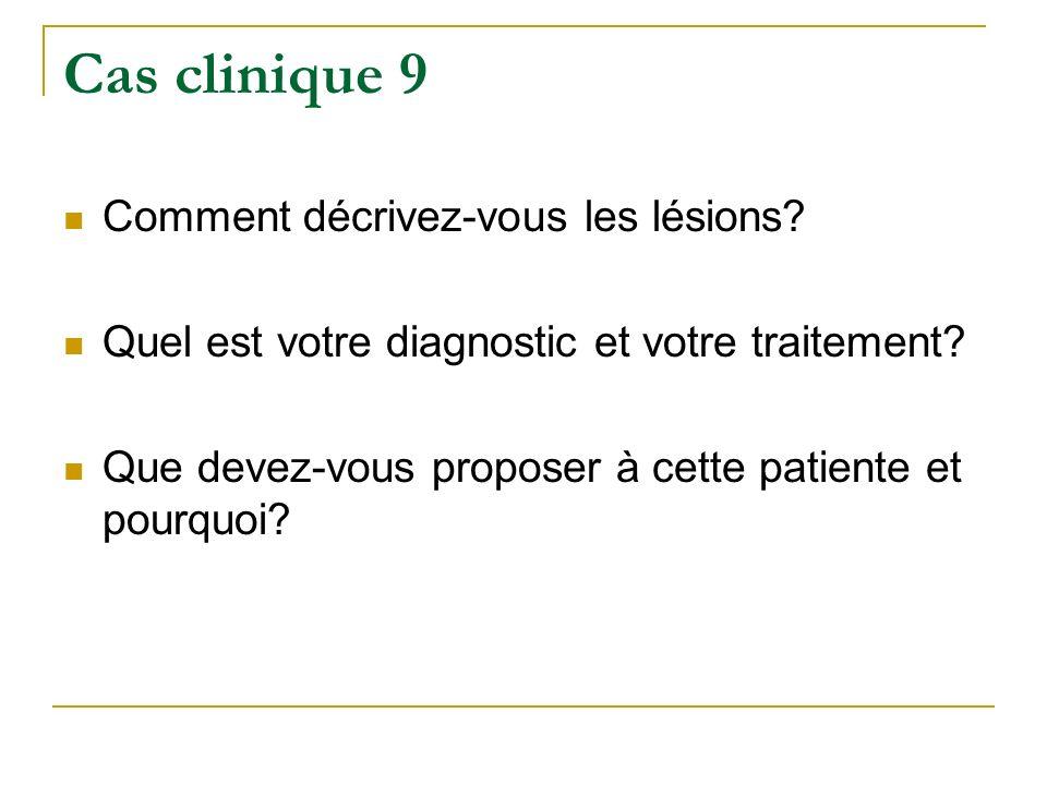 Cas clinique 9 Comment décrivez-vous les lésions? Quel est votre diagnostic et votre traitement? Que devez-vous proposer à cette patiente et pourquoi?