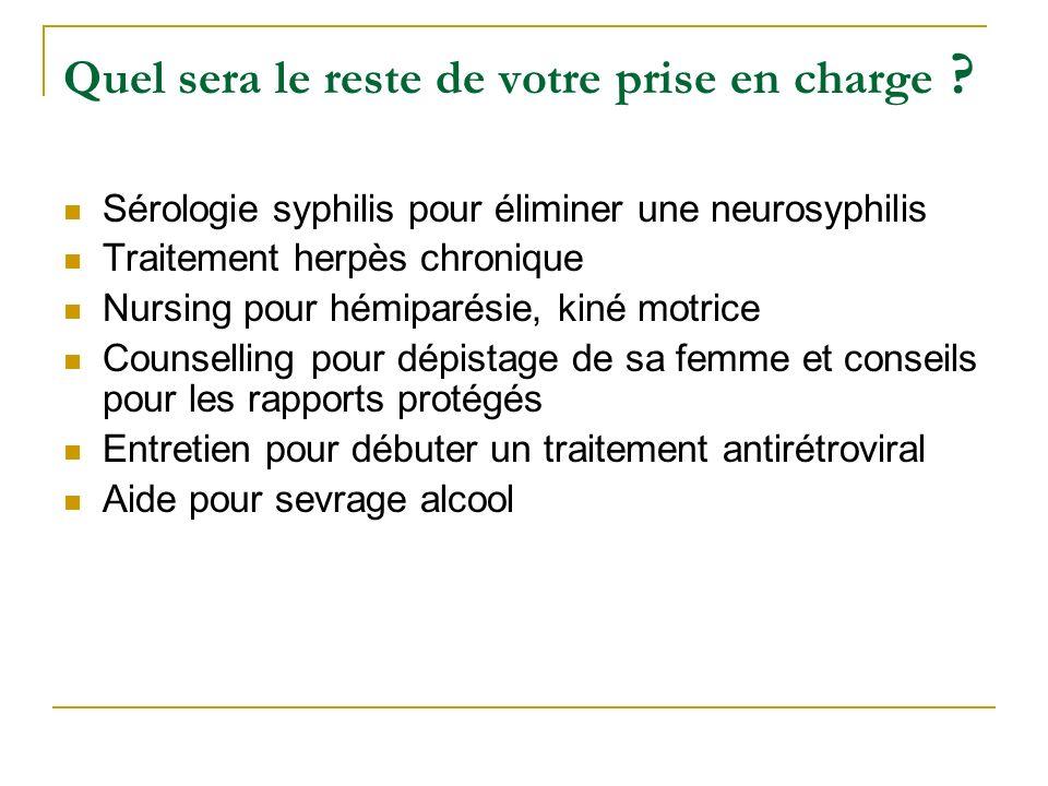 Quel sera le reste de votre prise en charge ? Sérologie syphilis pour éliminer une neurosyphilis Traitement herpès chronique Nursing pour hémiparésie,