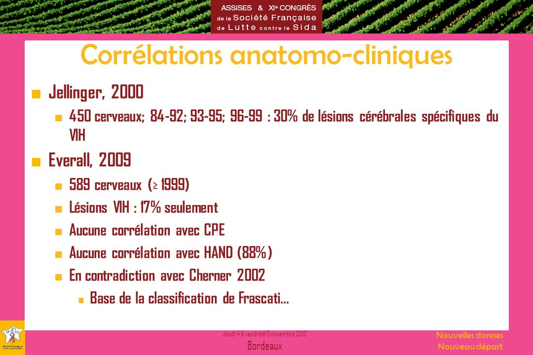 Jeudi 4 & vendredi 5 novembre 2010 Bordeaux Nouvelles donnes Nouveau départ Corrélations anatomo-cliniques Jellinger, 2000 450 cerveaux; 84-92; 93-95;