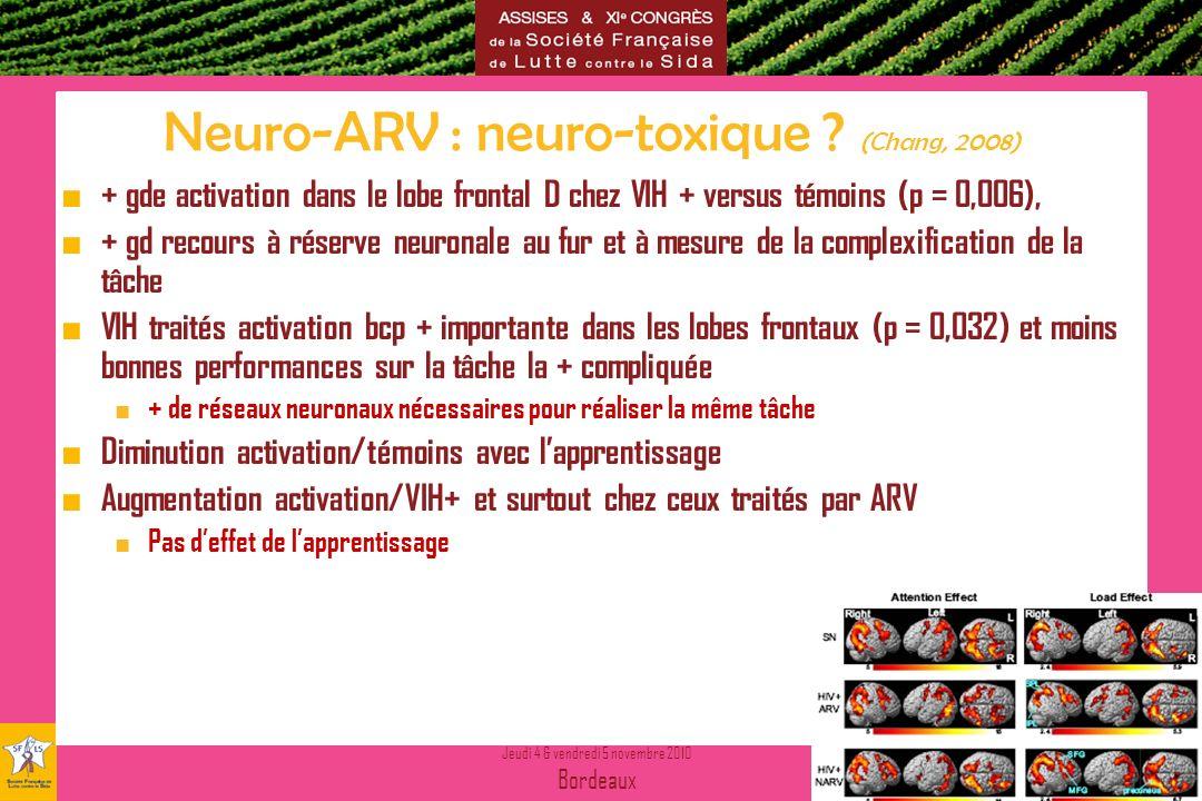 Jeudi 4 & vendredi 5 novembre 2010 Bordeaux Nouvelles donnes Nouveau départ Neuro-ARV : neuro-toxique ? (Chang, 2008) + gde activation dans le lobe fr