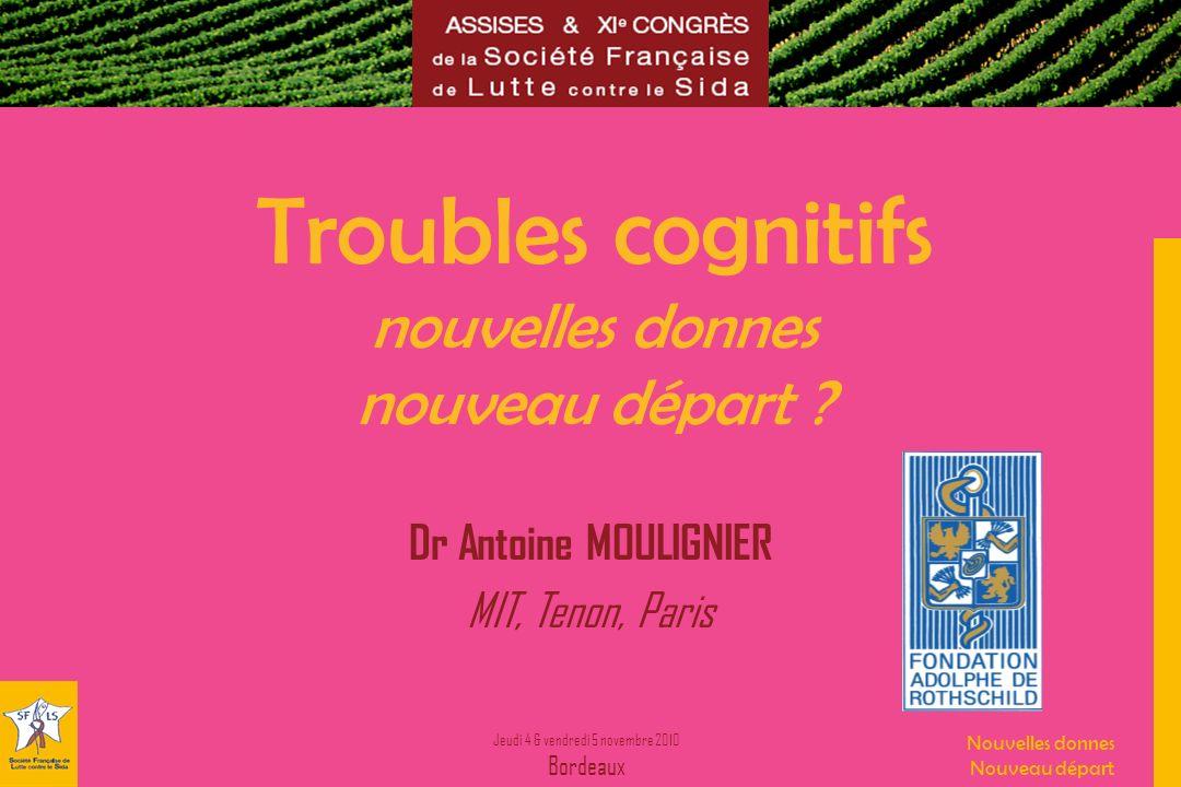 Jeudi 4 & vendredi 5 novembre 2010 Bordeaux Nouvelles donnes Nouveau départ Troubles cognitifs nouvelles donnes nouveau départ ? Dr Antoine MOULIGNIER