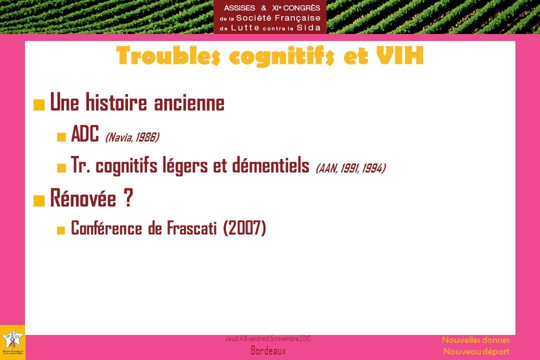Jeudi 4 & vendredi 5 novembre 2010 Bordeaux Nouvelles donnes Nouveau départ Troubles cognitifs et VIH Une histoire ancienne ADC (Navia, 1986) Tr. cogn