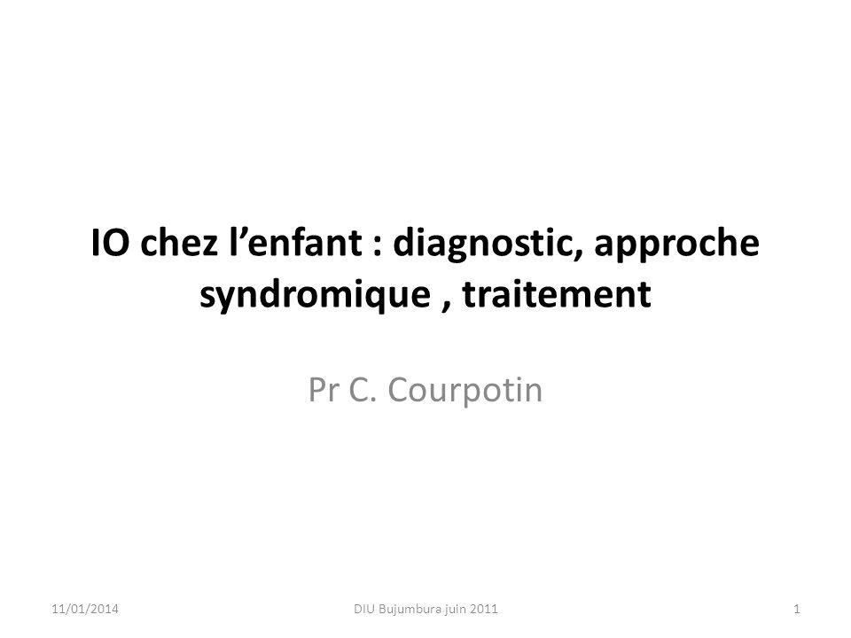 IO chez lenfant : diagnostic, approche syndromique, traitement Pr C. Courpotin 11/01/20141DIU Bujumbura juin 2011