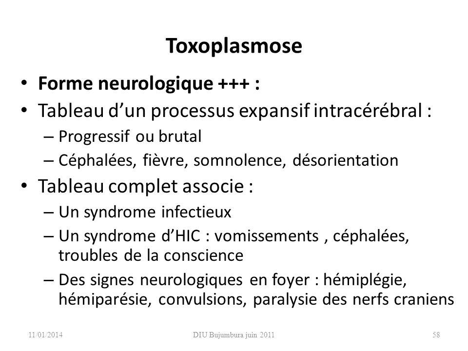 DIU Bujumbura juin 2011 Toxoplasmose Forme neurologique +++ : Tableau dun processus expansif intracérébral : – Progressif ou brutal – Céphalées, fièvr