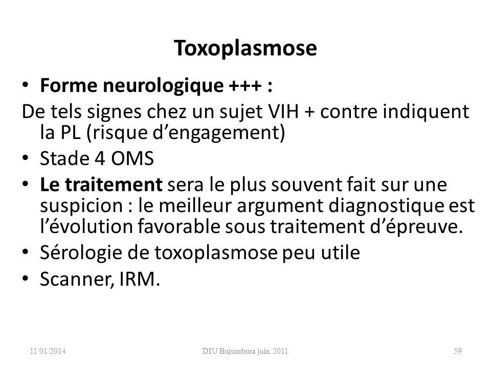 DIU Bujumbura juin 2011 Toxoplasmose Forme neurologique +++ : De tels signes chez un sujet VIH + contre indiquent la PL (risque dengagement) Stade 4 O