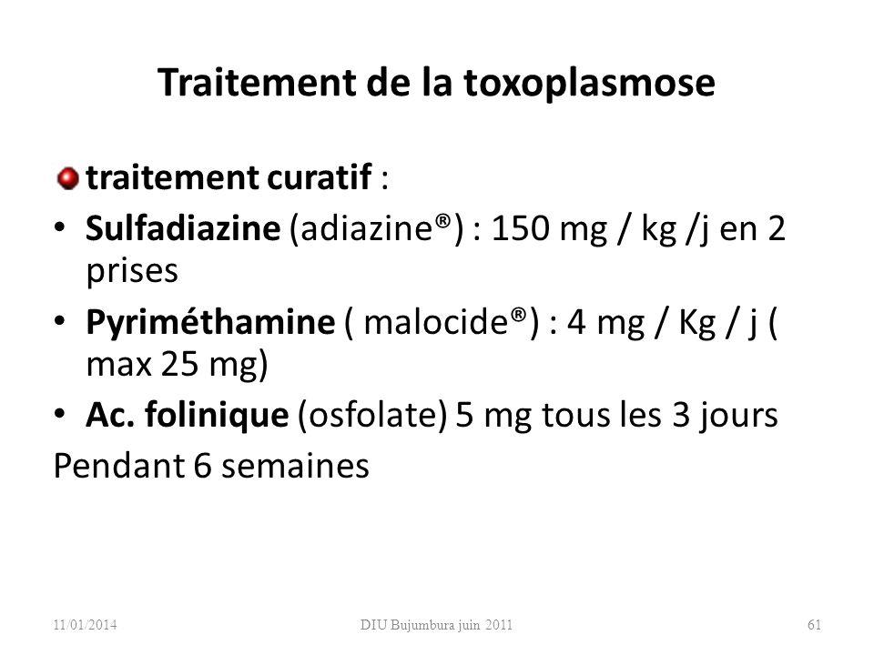 Traitement de la toxoplasmose traitement curatif : Sulfadiazine (adiazine®) : 150 mg / kg /j en 2 prises Pyriméthamine ( malocide®) : 4 mg / Kg / j (