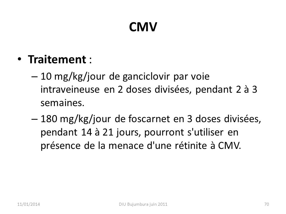CMV Traitement : – 10 mg/kg/jour de ganciclovir par voie intraveineuse en 2 doses divisées, pendant 2 à 3 semaines. – 180 mg/kg/jour de foscarnet en 3