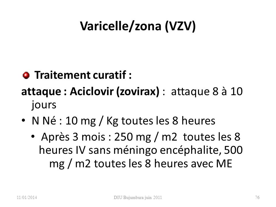 DIU Bujumbura juin 2011 Varicelle/zona (VZV) Traitement curatif : attaque : Aciclovir (zovirax) : attaque 8 à 10 jours N Né : 10 mg / Kg toutes les 8