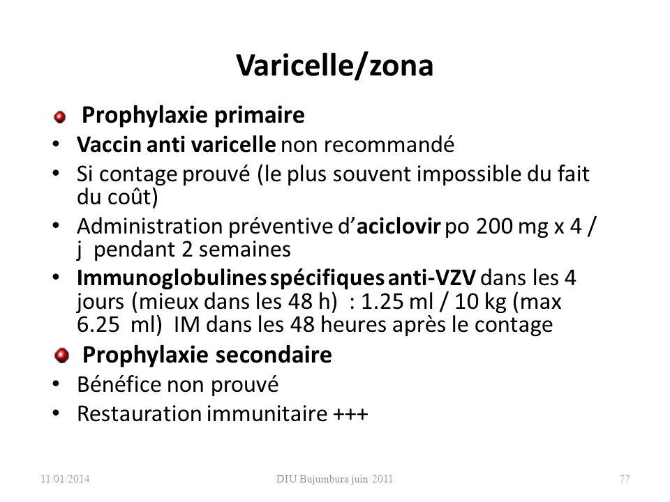 DIU Bujumbura juin 2011 Varicelle/zona Prophylaxie primaire Vaccin anti varicelle non recommandé Si contage prouvé (le plus souvent impossible du fait