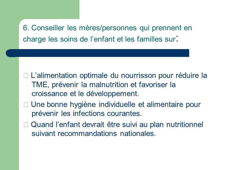 6. Conseiller les mères/personnes qui prennent en charge les soins de lenfant et les familles sur : Lalimentation optimale du nourrisson pour réduire
