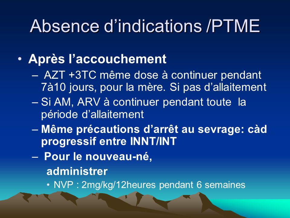 Absence dindications /PTME Après laccouchement – AZT +3TC même dose à continuer pendant 7à10 jours, pour la mère. Si pas dallaitement –Si AM, ARV à co