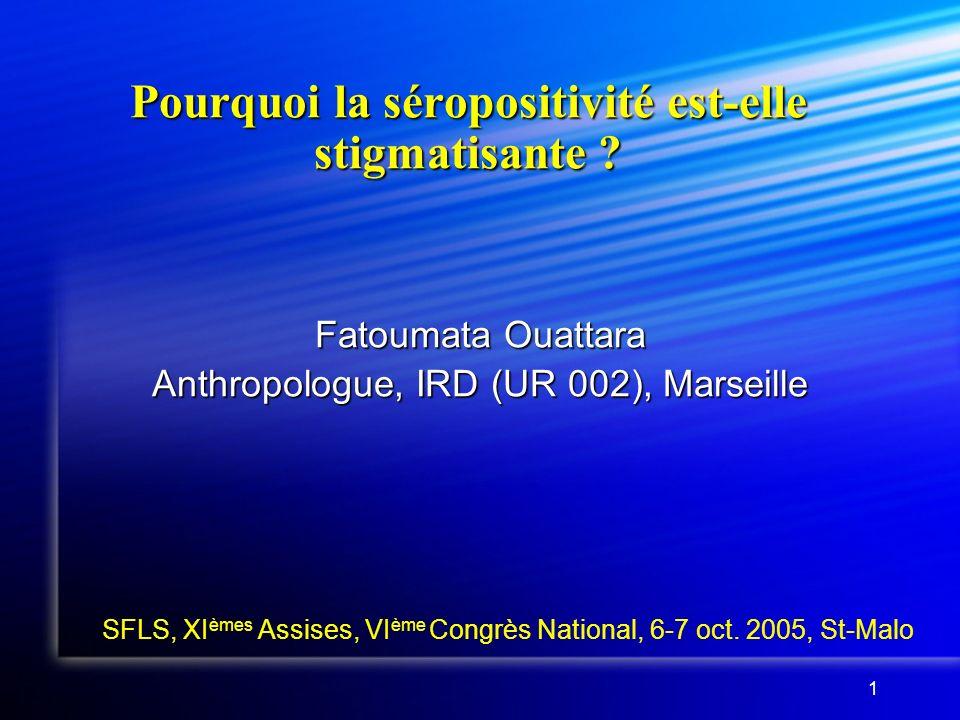 1 Pourquoi la séropositivité est-elle stigmatisante ? Fatoumata Ouattara Anthropologue, IRD (UR 002), Marseille SFLS, XI èmes Assises, VI ème Congrès