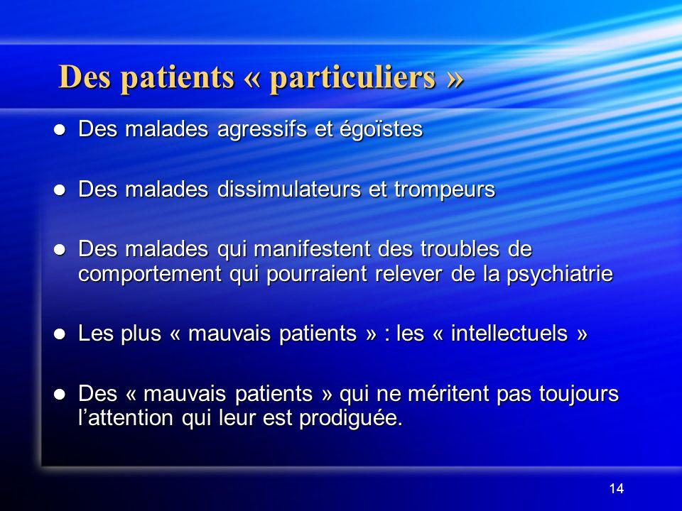 14 Des patients « particuliers » Des malades agressifs et égoïstes Des malades agressifs et égoïstes Des malades dissimulateurs et trompeurs Des malad