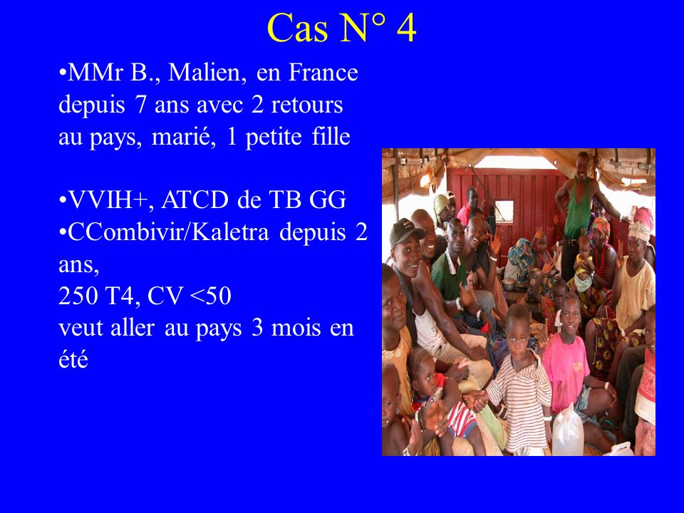 Cas N° 4 MMr B., Malien, en France depuis 7 ans avec 2 retours au pays, marié, 1 petite fille VVIH+, ATCD de TB GG CCombivir/Kaletra depuis 2 ans, 250 T4, CV <50 veut aller au pays 3 mois en été