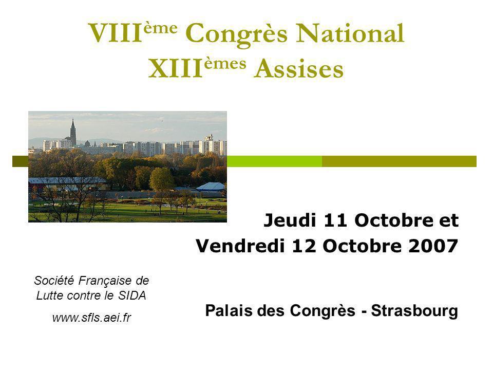 VIII ème Congrès National XIII èmes Assises Jeudi 11 Octobre et Vendredi 12 Octobre 2007 Palais des Congrès - Strasbourg Société Française de Lutte contre le SIDA www.sfls.aei.fr