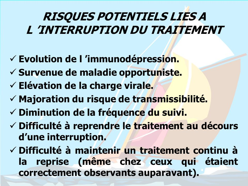 RISQUES POTENTIELS LIES A L INTERRUPTION DU TRAITEMENT Evolution de l immunodépression. Survenue de maladie opportuniste. Elévation de la charge viral