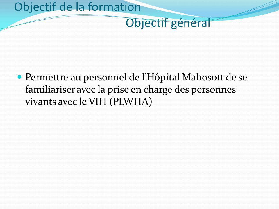 Objectif de la formation Objectif général Permettre au personnel de lHôpital Mahosott de se familiariser avec la prise en charge des personnes vivants avec le VIH (PLWHA)