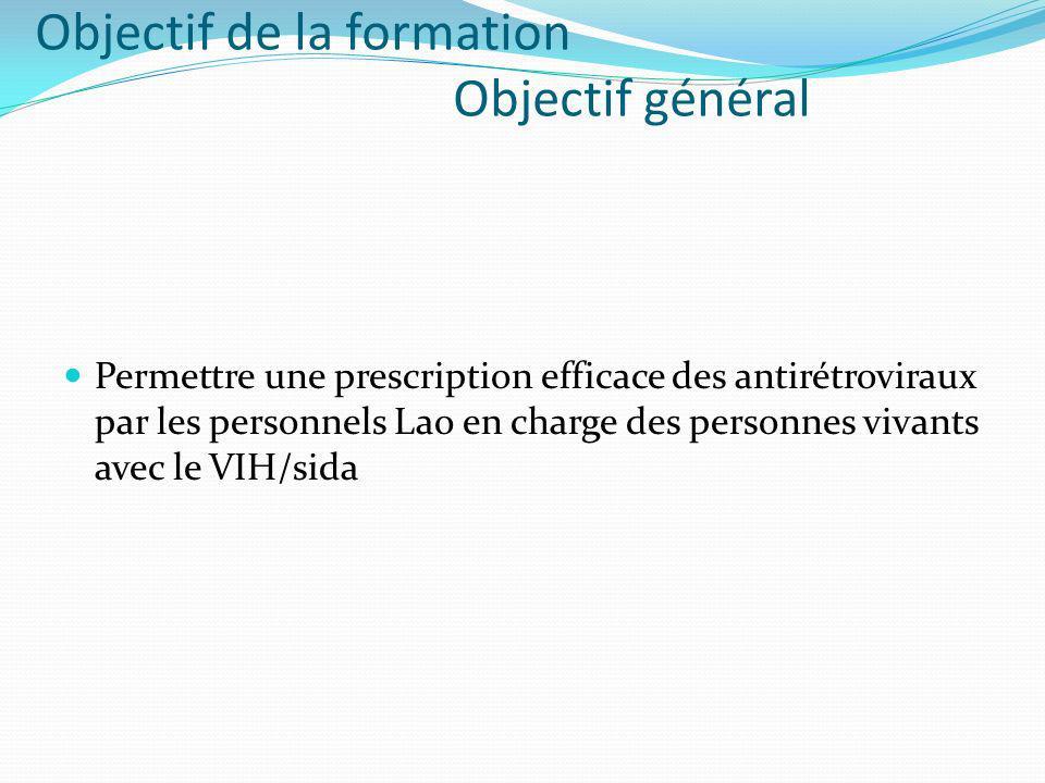 Objectif de la formation Objectif général Permettre une prescription efficace des antirétroviraux par les personnels Lao en charge des personnes vivants avec le VIH/sida
