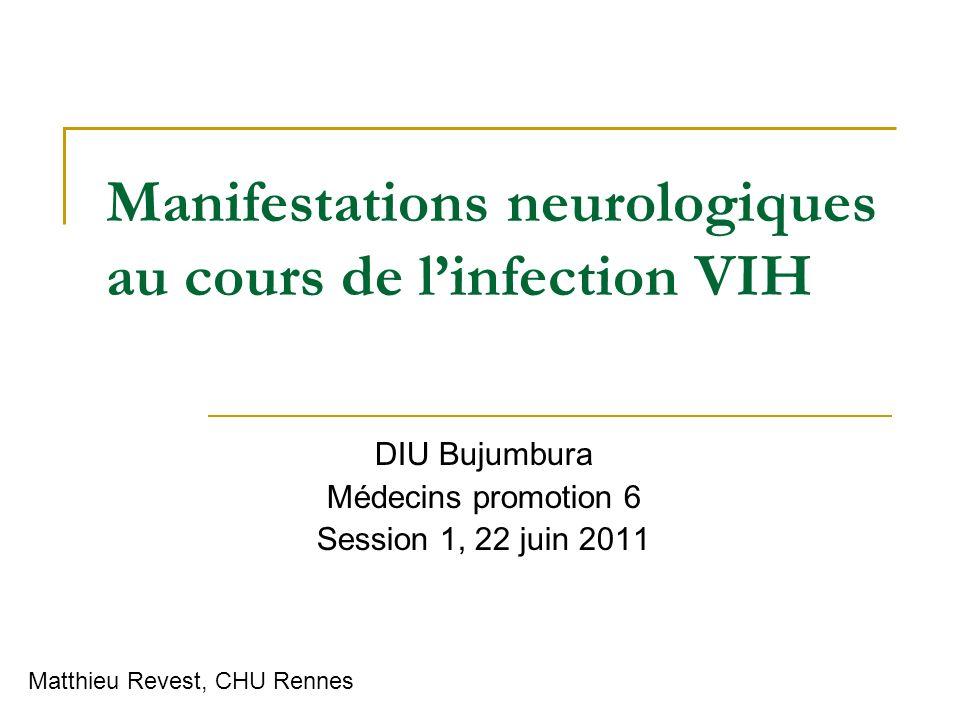 Manifestations neurologiques au cours de linfection VIH DIU Bujumbura Médecins promotion 6 Session 1, 22 juin 2011 Matthieu Revest, CHU Rennes