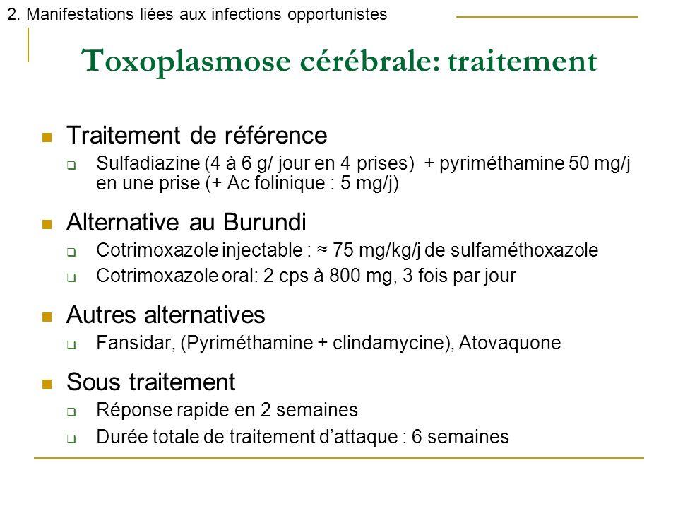 Toxoplasmose cérébrale: traitement 2. Manifestations liées aux infections opportunistes Traitement de référence Sulfadiazine (4 à 6 g/ jour en 4 prise