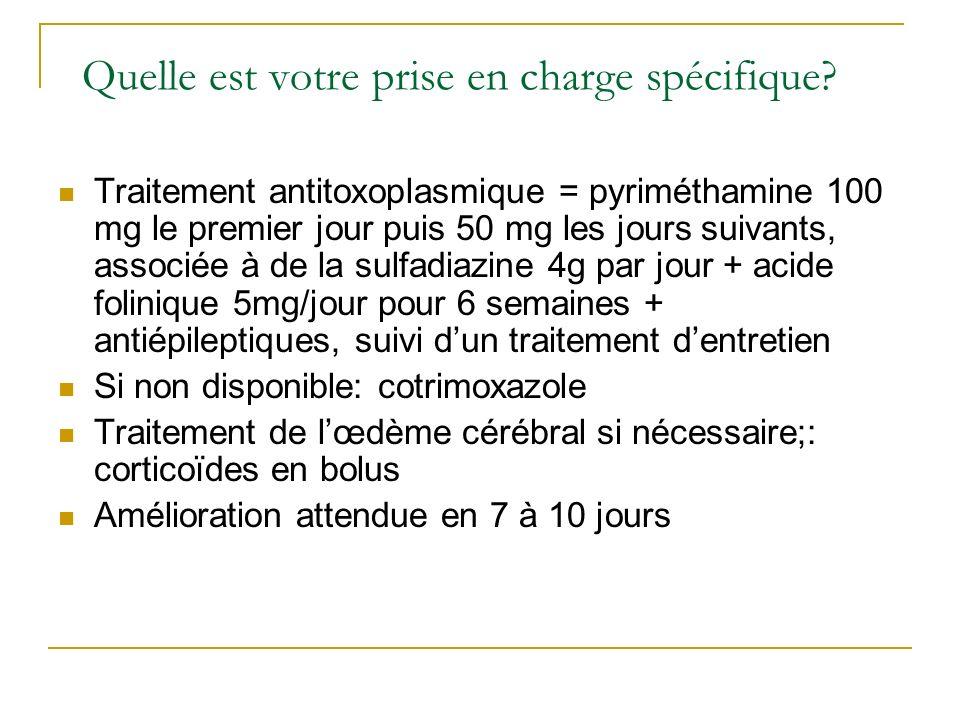 Quelle est votre prise en charge spécifique? Traitement antitoxoplasmique = pyriméthamine 100 mg le premier jour puis 50 mg les jours suivants, associ