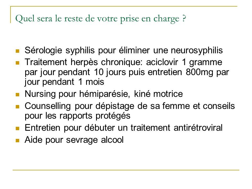 Quel sera le reste de votre prise en charge ? Sérologie syphilis pour éliminer une neurosyphilis Traitement herpès chronique: aciclovir 1 gramme par j