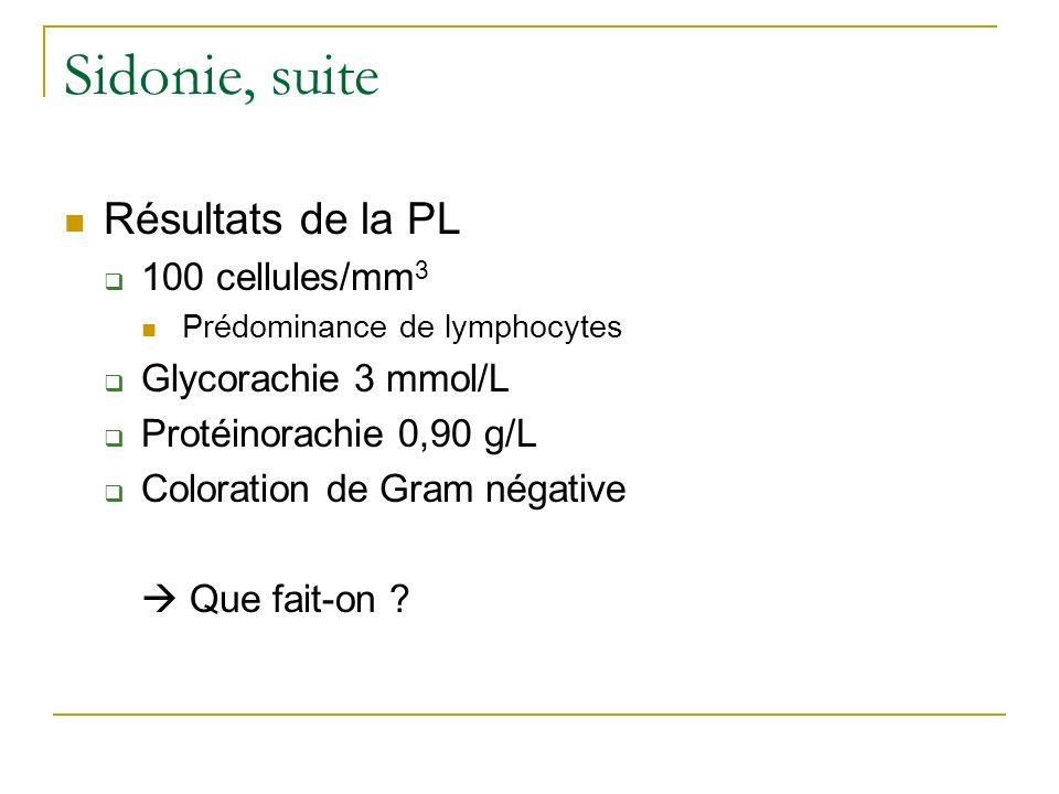 Sidonie, suite Résultats de la PL 100 cellules/mm 3 Prédominance de lymphocytes Glycorachie 3 mmol/L Protéinorachie 0,90 g/L Coloration de Gram négati