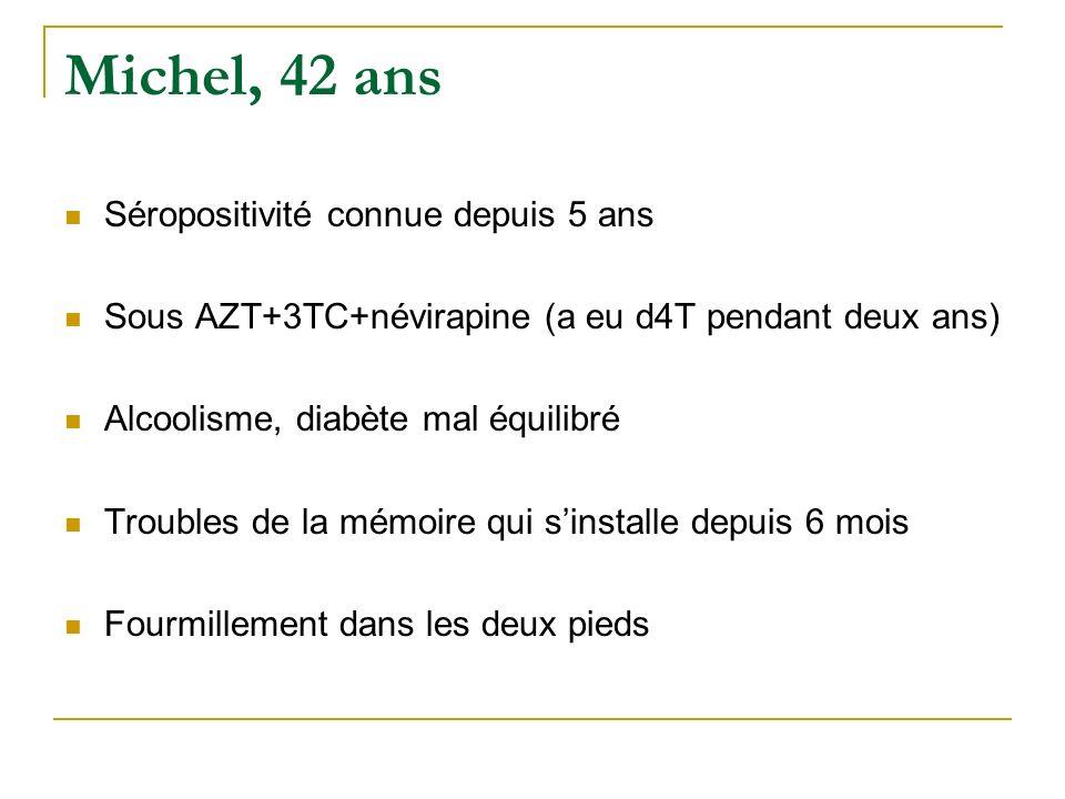 Michel, 42 ans Séropositivité connue depuis 5 ans Sous AZT+3TC+névirapine (a eu d4T pendant deux ans) Alcoolisme, diabète mal équilibré Troubles de la