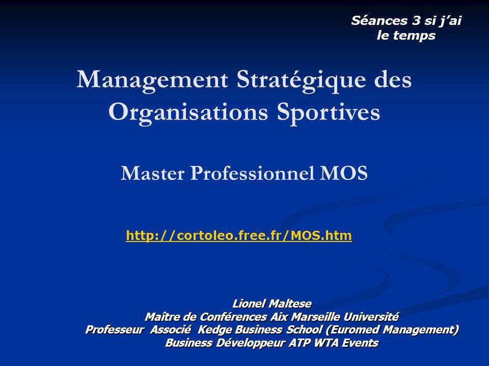 Management Stratégique des Organisations Sportives Master Professionnel MOS Séances 3 si jai le temps http://cortoleo.free.fr/MOS.htm Lionel Maltese M