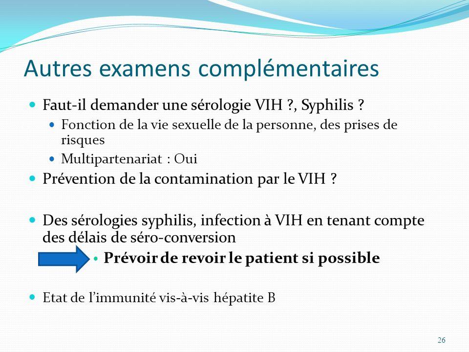 Autres examens complémentaires Faut-il demander une sérologie VIH ?, Syphilis ? Fonction de la vie sexuelle de la personne, des prises de risques Mult
