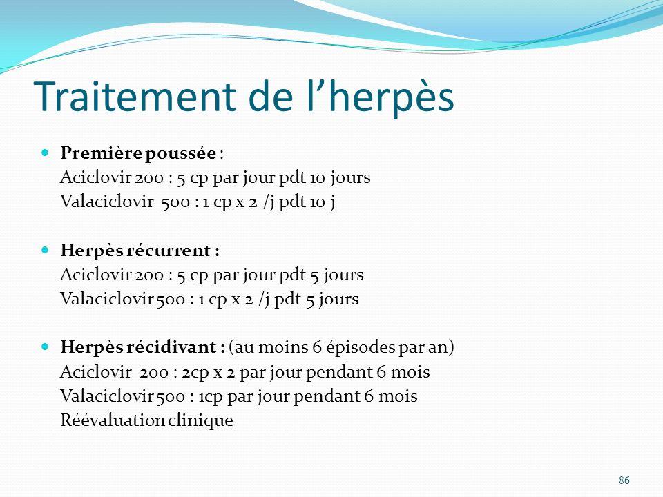 Traitement de lherpès Première poussée : Aciclovir 200 : 5 cp par jour pdt 10 jours Valaciclovir 500 : 1 cp x 2 /j pdt 10 j Herpès récurrent : Aciclov