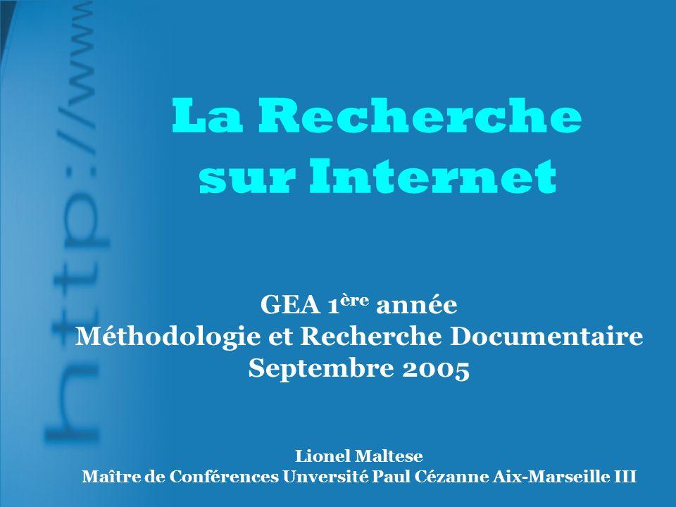 La Recherche sur Internet GEA 1 ère année Méthodologie et Recherche Documentaire Septembre 2005 Lionel Maltese Maître de Conférences Unversité Paul Cézanne Aix-Marseille III