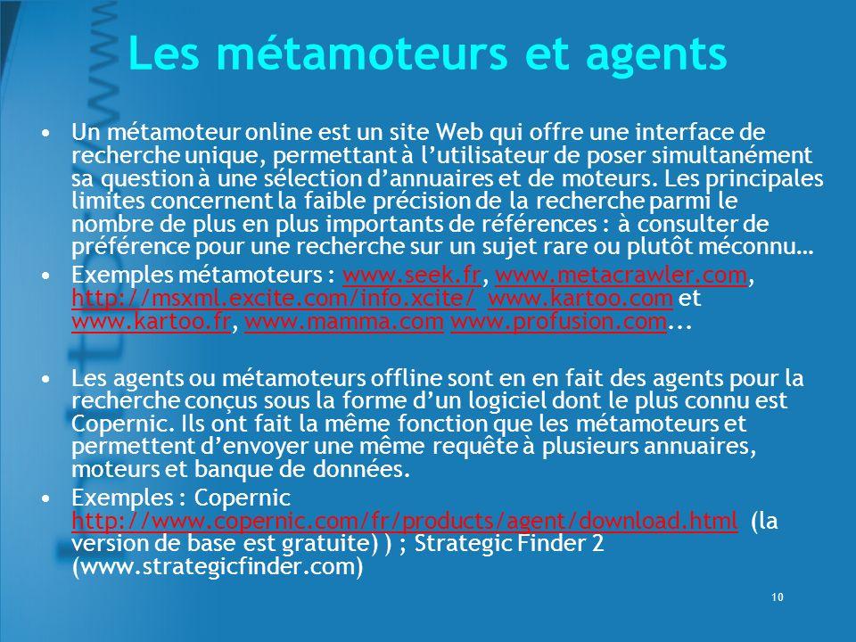 10 Les métamoteurs et agents Un métamoteur online est un site Web qui offre une interface de recherche unique, permettant à lutilisateur de poser simultanément sa question à une sélection dannuaires et de moteurs.