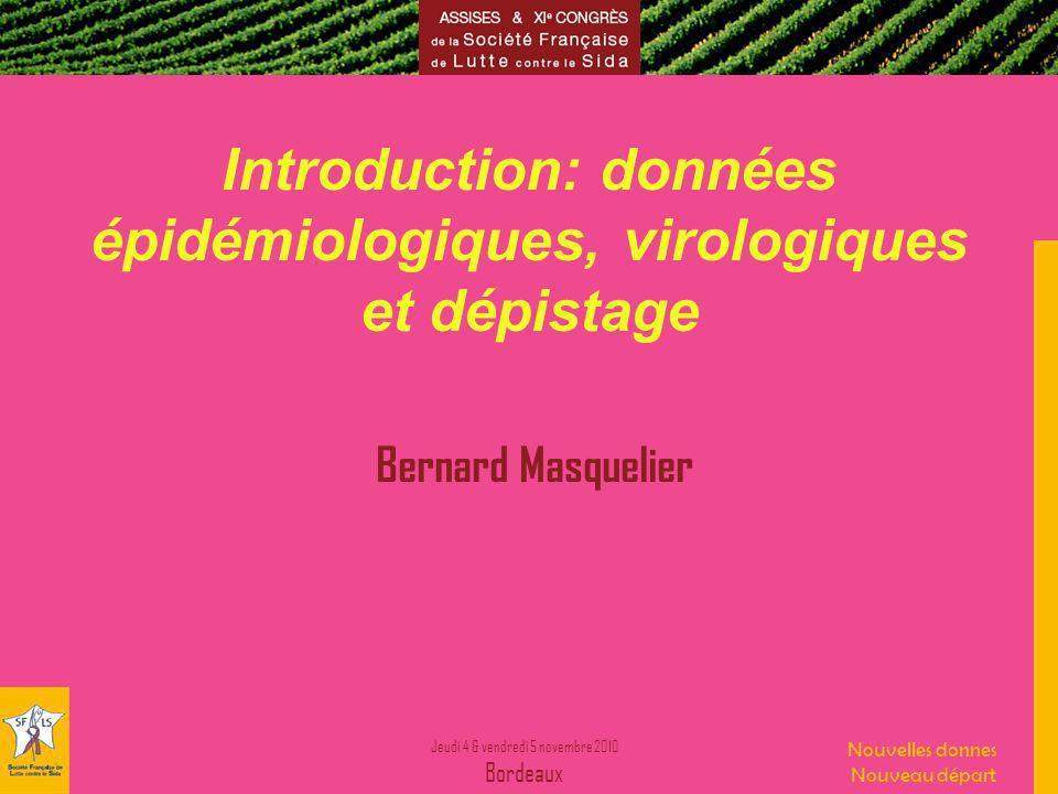 Jeudi 4 & vendredi 5 novembre 2010 Bordeaux Nouvelles donnes Nouveau départ Introduction: données épidémiologiques, virologiques et dépistage Bernard