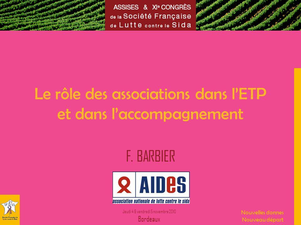 Jeudi 4 & vendredi 5 novembre 2010 Bordeaux Nouvelles donnes Nouveau départ Le rôle des associations dans lETP et dans laccompagnement F. BARBIER