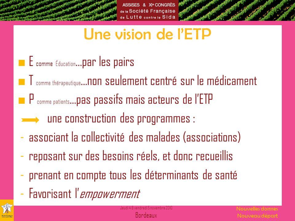 Jeudi 4 & vendredi 5 novembre 2010 Bordeaux Nouvelles donnes Nouveau départ Une vision de lETP E comme Éducation …par les pairs T comme thérapeutique
