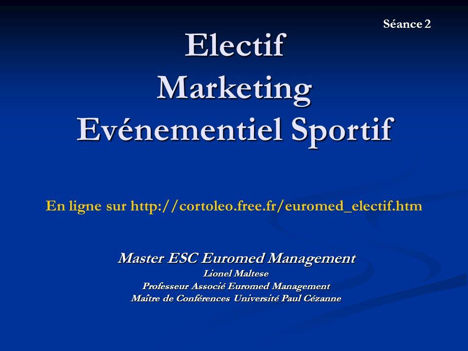 Electif Marketing Evénementiel Sportif Master ESC Euromed Management Lionel Maltese Professeur Associé Euromed Management Maître de Conférences Université Paul Cézanne En ligne sur http://cortoleo.free.fr/euromed_electif.htm Séance 2