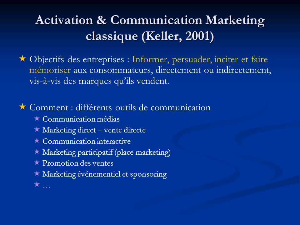 Activation & Communication Marketing classique (Keller, 2001) Objectifs des entreprises : Informer, persuader, inciter et faire mémoriser aux consomma