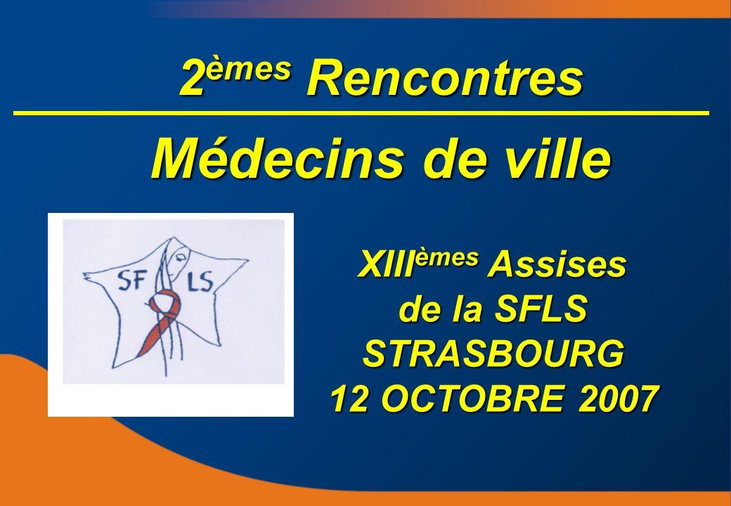 2 èmes Rencontres Médecins de ville XIII èmes Assises de la SFLS STRASBOURG 12 OCTOBRE 2007