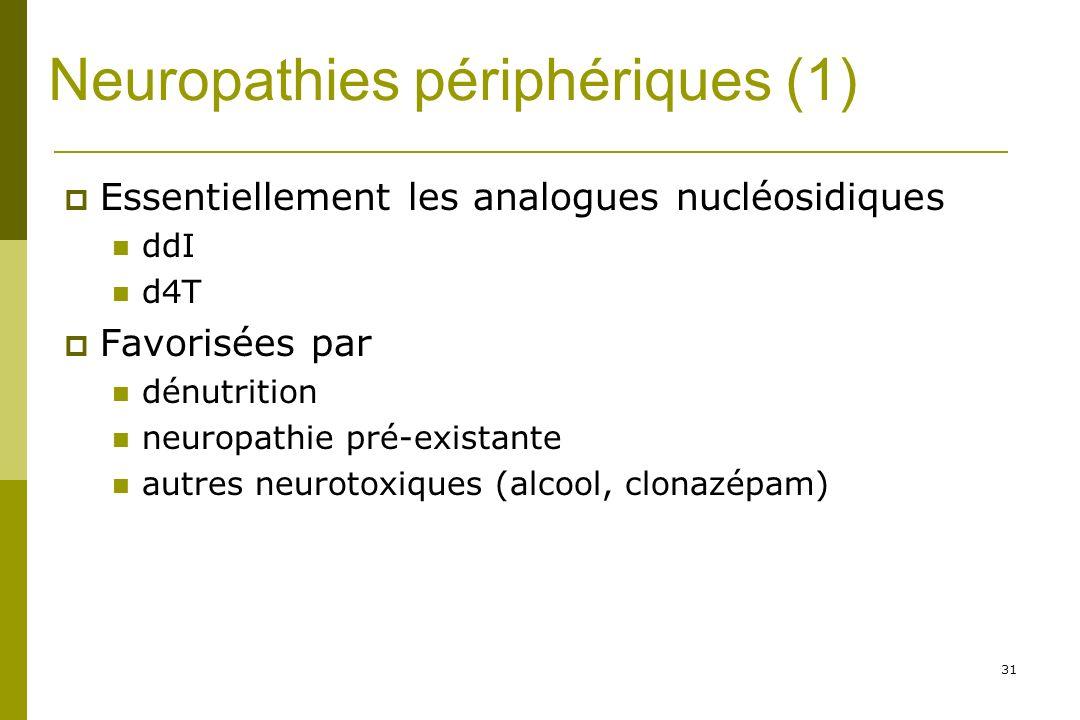 31 Neuropathies périphériques (1) Essentiellement les analogues nucléosidiques ddI d4T Favorisées par dénutrition neuropathie pré-existante autres neurotoxiques (alcool, clonazépam)