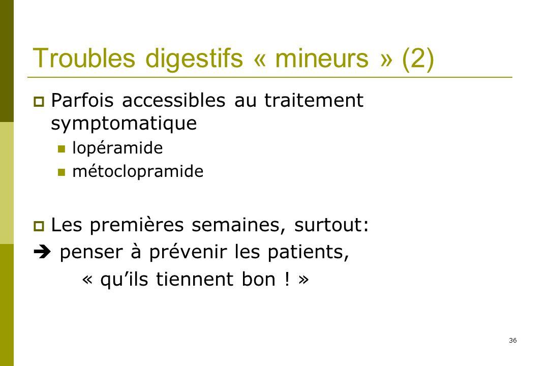 36 Troubles digestifs « mineurs » (2) Parfois accessibles au traitement symptomatique lopéramide métoclopramide Les premières semaines, surtout: penser à prévenir les patients, « quils tiennent bon .