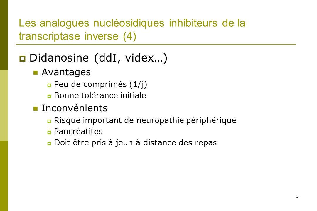 5 Les analogues nucléosidiques inhibiteurs de la transcriptase inverse (4) Didanosine (ddI, videx…) Avantages Peu de comprimés (1/j) Bonne tolérance initiale Inconvénients Risque important de neuropathie périphérique Pancréatites Doit être pris à jeun à distance des repas