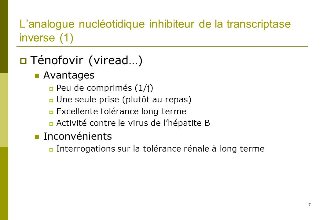 7 Lanalogue nucléotidique inhibiteur de la transcriptase inverse (1) Ténofovir (viread…) Avantages Peu de comprimés (1/j) Une seule prise (plutôt au repas) Excellente tolérance long terme Activité contre le virus de lhépatite B Inconvénients Interrogations sur la tolérance rénale à long terme