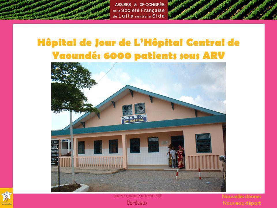 Jeudi 4 & vendredi 5 novembre 2010 Bordeaux Nouvelles donnes Nouveau départ Hôpital de Jour de LHôpital Central de Yaoundé: 6000 patients sous ARV