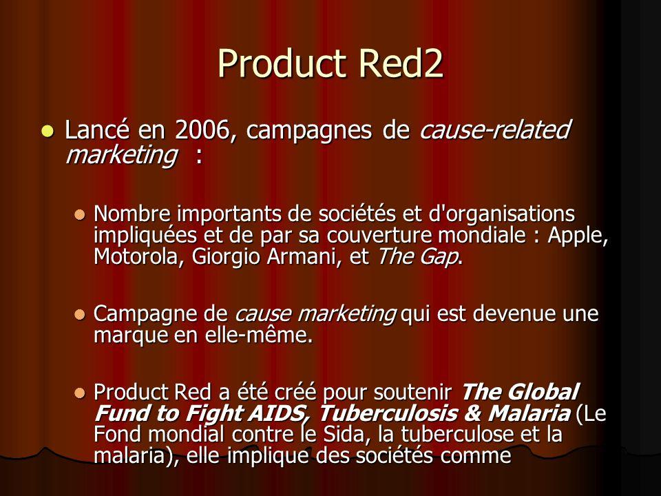 Product Red2 Lancé en 2006, campagnes de cause-related marketing : Lancé en 2006, campagnes de cause-related marketing : Nombre importants de sociétés et d organisations impliquées et de par sa couverture mondiale : Apple, Motorola, Giorgio Armani, et The Gap.