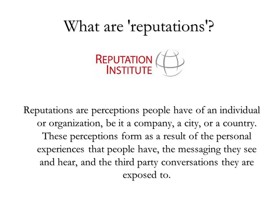 What are 'reputations'? Reputations are perceptions people have of an individual or organization, be it a company, a city, or a country. These percept